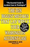 The Ten Biggest Mistakes that can Wreck Your Washington Accident Case, Christopher M. Davis, 1595711953