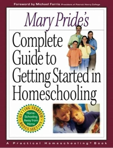 Mary Pride S Complete Guide To Getting Started In Homeschooling Pride Mary 9780736909181 Amazon Com Books
