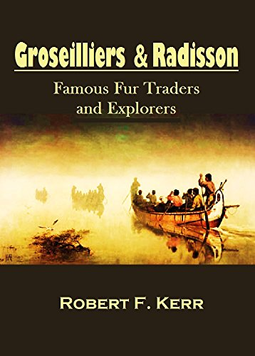 Groseilliers and Radisson, Famous Fur Traders and  Explorers and Their  Northwest Voyages  From 1652 to 1684 (1902)