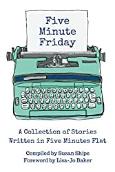 Five Minute Friday: A Collection of Stories Written in Five Minutes Flat