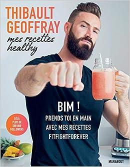 Amazon.fr , Mes recettes healthy BIM ! Prends toi en main avec mes recettes  fitfightforever , Thibault Geoffray , Livres