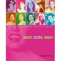 Shout, Sister, Shout!: Ten Girl Singers Who Shaped A Century