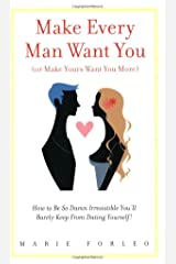 Make Every Man Want You (or Make Yours Want You More): How To Be So Damn Irresistible You'll Barely Keep From Dating Yourself! Paperback