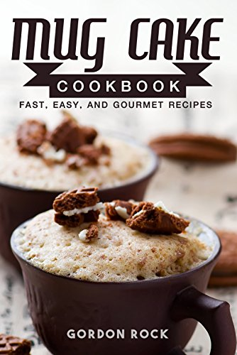 Mug Cake Cookbook: Fast, Easy, and Gourmet Recipes by Gordon Rock