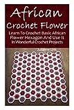 African Crochet Flower: Learn To Crochet Basic African Flower Hexagon And Use It In Wonderful Crochet Projects: (Crochet Hook A, Crochet Accessories, Crochet Patterns, Crochet Books, Easy Crocheting)