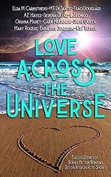 Love Across the Universe: Twelve Stories of Science Fiction Romance Set on Intergalactic Shores by [Douglass, Traci, McKinnon, Cara, Queen, Sheri, Longo, L.J., DeSantis, M.T., Jayne, Serena, Taylor, K.W., Hayes, A.E., Rogers, Mary, Carruthers, Elsa M.]