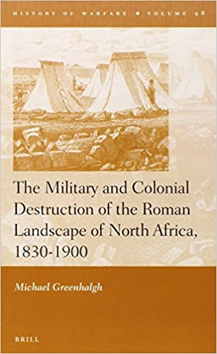 The Military and Colonial Destruction of the Roman Landscape of North Africa, 1830-1900 (History of Warfare)