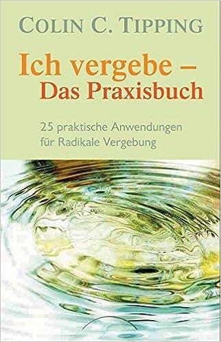 Ich vergebe - Das Praxisbuch: 25 praktische Anwendungen für Radikale ...