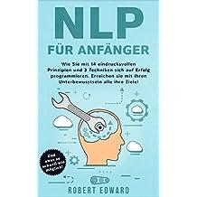 NLP: NLP für Anfänger - Wie Sie sich mit 14 eindrucksvollen  Prinzipien und 3 Techniken auf Erfolg programmieren. Erreichen Sie mit ihrem Unterbewusstsein alle Ihre Ziele! (German Edition)