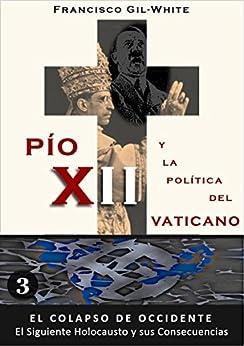 PÍO XII: y la política del Vaticano (El Colapso de Occidente: El Siguiente Holocausto y sus Consecuencias nº 3) de [Gil-White, Francisco]