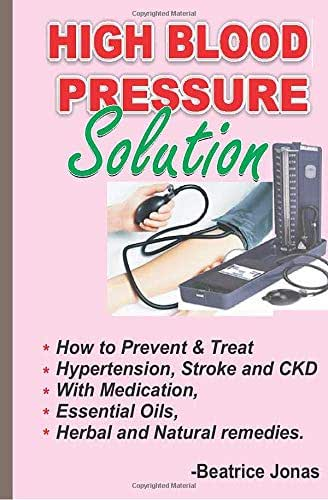 HIGH BLOOD PRESSURE SOLUTION: How to Prevent and Treat HBP, Stroke and CKD.: How to Prevent and Treat Hypertension, Stroke and CKD with medication, Herbal, Essential Oils and Natural Remedies.