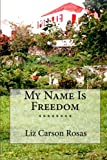 Front cover for the book My Name Is Freedom by Liz Carson Rosas