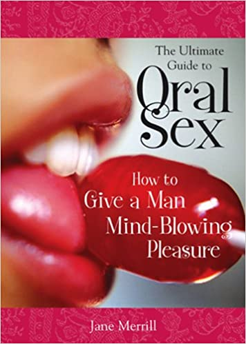 Amazon Fr The Ultimate Guide To Oral Sex How To Give A Man Mind Blowing Pleasure Jane Phillips Livres