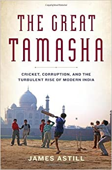 The Great Tamasha: Cricket, Corruption, and the Turbulent Rise of Modern India by James Astill (2013-07-09)