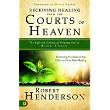 Receiving Healing from the Courts of Heaven: Removing Hindrances that Delay or Deny Healing (The Official Courts of Heaven Series Book 3)