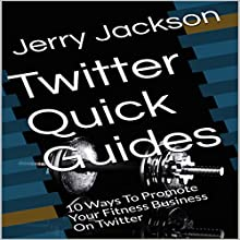 Twitter Quick Guides: 10 Ways to Promote Your Fitness Business on Twitter Audiobook by Jerry Jackson Narrated by Stoicescu Adrian Petru