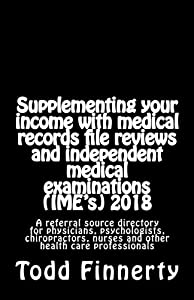 Supplementing your income with medical records file reviews and independent medical examinations (IME's) 2018: A referral source directory for ... nurses and other health care professionals