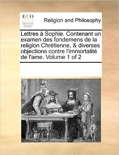Book Lettres à Sophie. Contenant un examen des fondemens de la religion Chrétienne, and diverses objections contre l'immortalité de l'ame. Volume 1 of 2