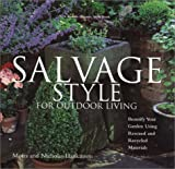 Salvage Style for Outdoor Living: Beautify Your Yard and Garden with Rescued and Recycled Materials