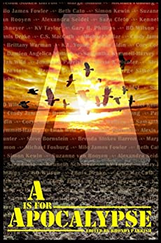 A is for Apocalypse (Alphabet Anthologies Book 1) by [Parrish, Rhonda, Cato, Beth, Angelica Walters, Damien, Simon, Marge, Fowler, Milo James, MacCath, C.S. , Bornstein, Steve, Drake, Ennis, Young, K.L., Kewin, Simon]
