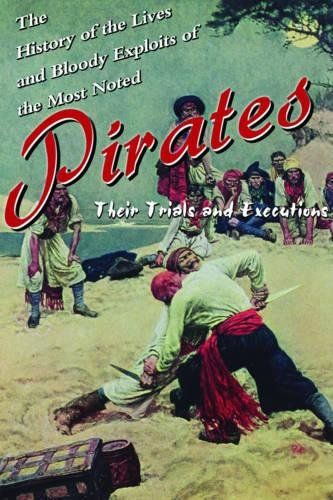 The History of the Lives and Bloody Exploits of the Most Noted Pirates: Their Trials and Executions -