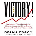 Victory: Applying the Proven Principles of Military Strategy to Achieve Greater Success in Your Business and Personal Life | Brian Tracy