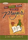 The Busy Mom's Guide to Prayer, Lisa Welchel, 1582294380