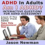 ADHD in Adults: Am I ADHD? Interactive Questions for ADHD Assessment: Learn if You Suffer from ADHD - Take This Assessment Test | Jason Newman