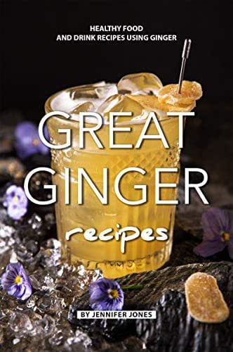 Great Ginger Recipes: Healthy Food and Drink Recipes Using Ginger