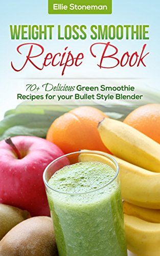 Weight Loss Smoothies: Weight Loss Smoothie Recipe Book: 70+ Delicious Green Smoothie Recipes for your Bullet Style Blender (Green Smoothie Recipe Book, ... Recipe Book, Detox, Cleanse, Blender)