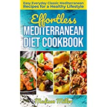 Effortless Mediterranean Diet Cookbook: Easy Everyday Classic Mediterranean Recipes for a Healthy Lifestyle (Mediterranean Cooking Book 1)
