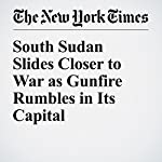 South Sudan Slides Closer to War as Gunfire Rumbles in Its Capital | Jacey Fortin,Jeffrey Gettleman