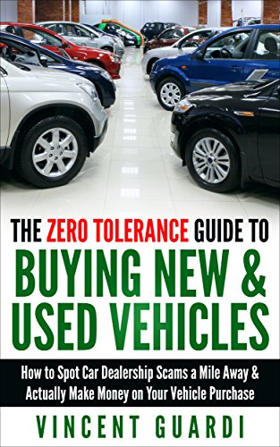 The Zero Tolerance Guide to Buying New & Used Vehicles:  How to Spot Car Dealership Scams a Mile Away & Actually Make Money on Your Vehicle Purchase (Best Car Buyer Reviews)