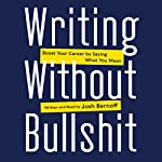 Writing Without Bullshit: Boost Your Career by Saying What You Mean | Josh Bernoff