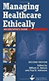 Managing Healthcare Ethically: An Executive's Guide, Second Edition (ACHE Management) 2nd Edition by William A. Nelson, MDiv, PhD, Paul B. Hofmann, DrPH, FACHE (2009) Paperback