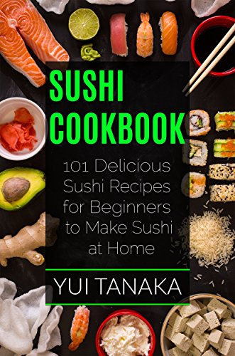 Sushi Cookbook: 101 Delicious Sushi Recipes for Beginners to Make Sushi at Home by Yui Tanaka