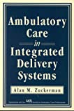 Ambulatory Care in Integrated Delivery Systems, Zuckerman, Alan M., 1556482264