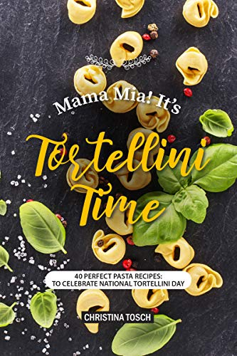 Mama Mia! It's Tortellini Time: 40 Perfect Pasta Recipes: to Celebrate National Tortellini Day by Christina Tosch