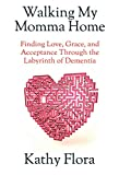 Walking My Momma Home: Finding Love, Grace, and Acceptance Through the Labyrinth of Dementia