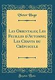 les orientales; les feuilles d automne; les chants du cr?puscule classic reprint french edition