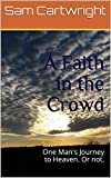 A Faith in the Crowd: One Man's Journey to Heaven. Or not.