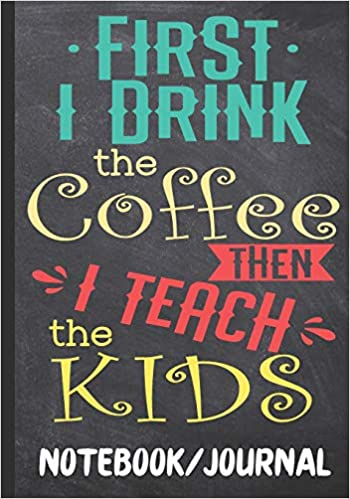 First I Drink The Coffee Then I Teach The Kids Notebook ...