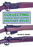 Collecting Classic Bolt Action Military Rifles, Scarlata, Paul S., 0917218965