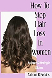 How To Stop Hair Loss In Women: No More Suffering In Silence.