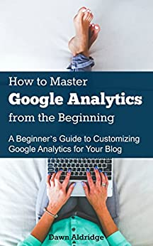 How to Master Google Analytics from the Beginning: A Beginner's Guide to Customizing Google Analytics for Your Blog by [Aldridge, Dawn]