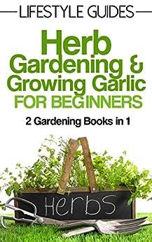 Herb Gardening And Growing Garlic Gardening For Beginners 2 Gardening Books In 1 Lifestyle