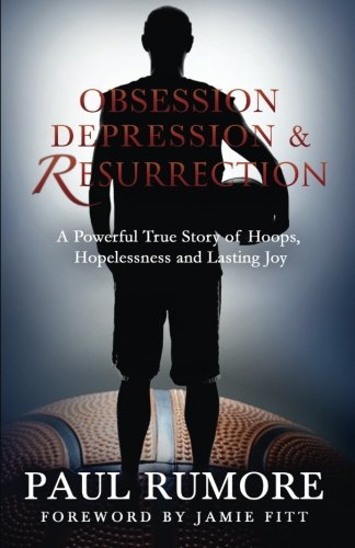 Obsession, Depression & Resurrection: A Powerful True Story of Hoops, Hopelessness and Lasting Joy