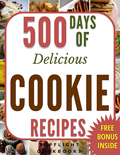 COOKIE RECIPES: 500 Days of Delicious Cookies (cookies cookbook, cookie cookbook, cookies, desserts, paleo, ketogenic, vegetarian, desserts for two, low carb, vegan, baking cookbooks) by Topflight Cookbooks