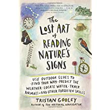 The Lost Art of Reading Nature's Signs: Use Outdoor Clues to Find Your Way, Predict the Weather, Locate Water, Track Animals―and Other Forgotten Skills