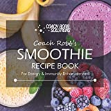 Coach Robb's Smoothie Recipe Book: For Energy & Immunity Enhancement